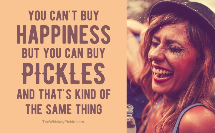 You can't buy happiness but you can buy pickles and that's kind of the same thing