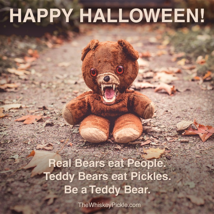 Happy Halloween. Real bears eat people. Teddy Bears eat Pickles.  Be a Teddy Bear.