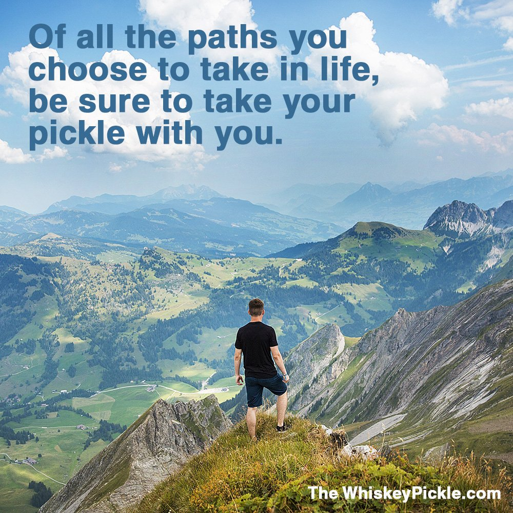 Of all the paths you choose to take in life, be sure to take your pickle with you.