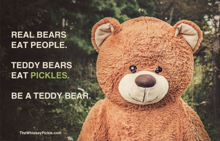 Real Bears Eat People. Teddy Bears Eat Pickles. Be A Teddy Bear.
